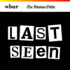 Last Seen - WBUR & The Boston Globe
