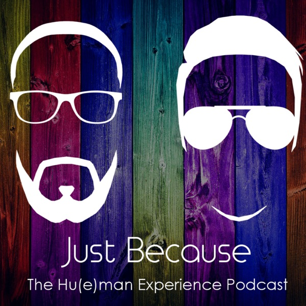 Just Because: The Hu(e)man Experience Podcast