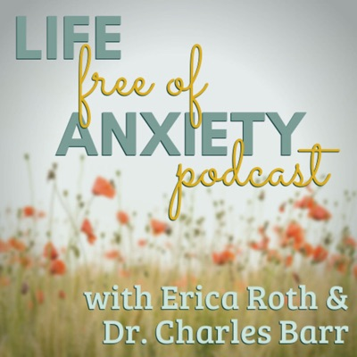 Life Free of Anxiety:Erica Roth & Dr. Charles Barr