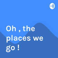 Oh , the places we go ! podcast