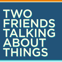 Two Friends Talking About Things podcast