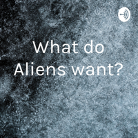 What do Aliens want? podcast