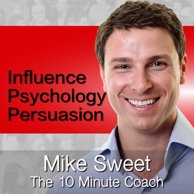 Influence Psychology and Persuasion - Mike Sweet - 10 Minute Coach - Develop and Discover