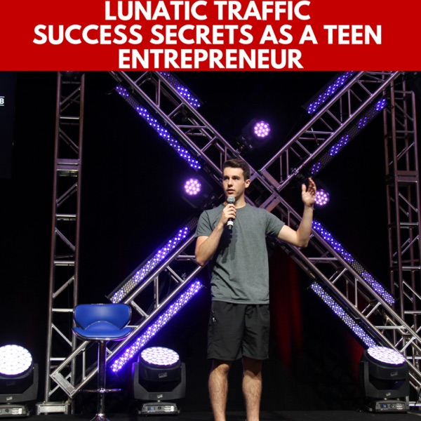 Lunatic Traffic Success Secrets As a Teen Entrepreneur