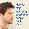 How To Stop Worrying What Other People Think Of You.