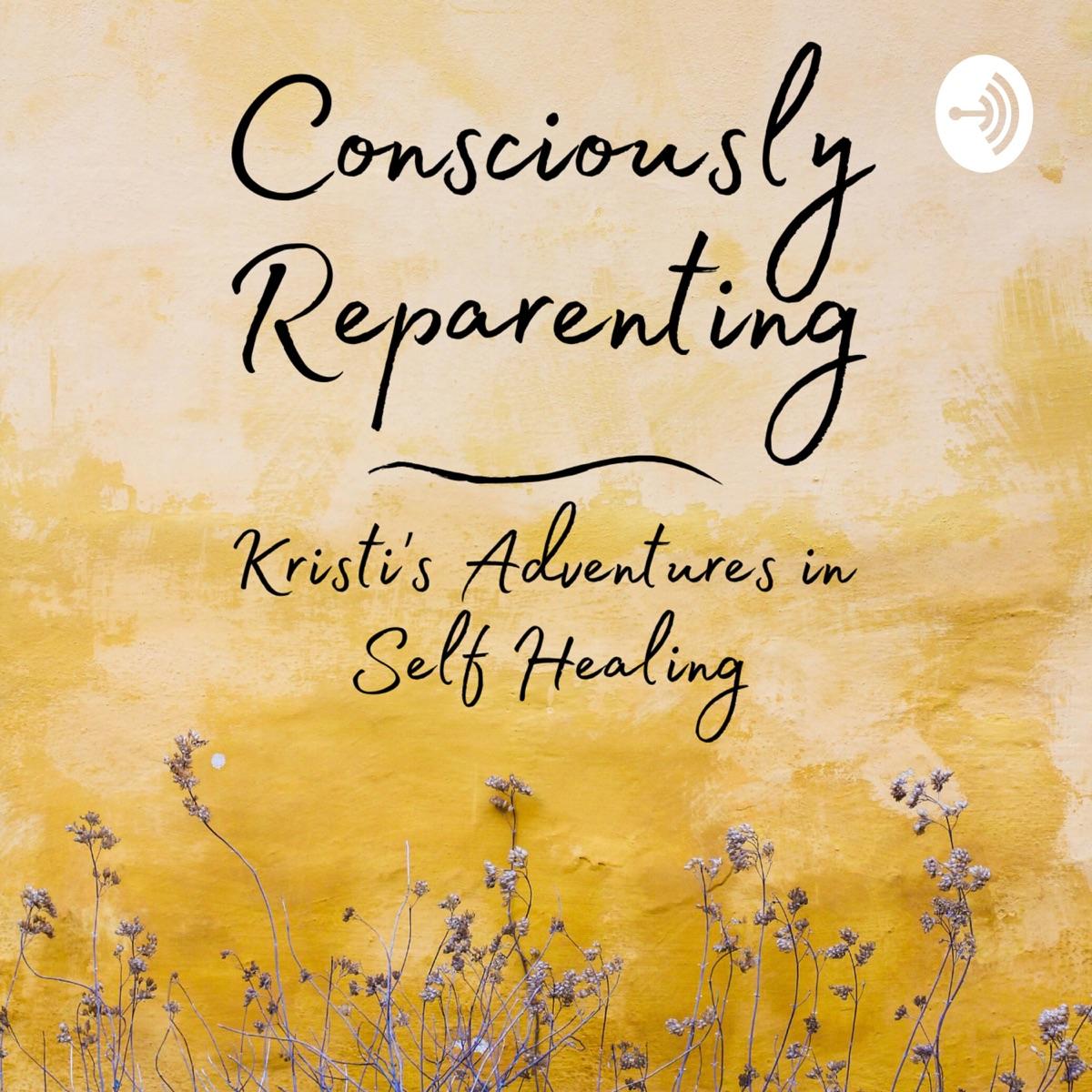 Consciously Reparenting: Kristi's Adventures in Self Healing