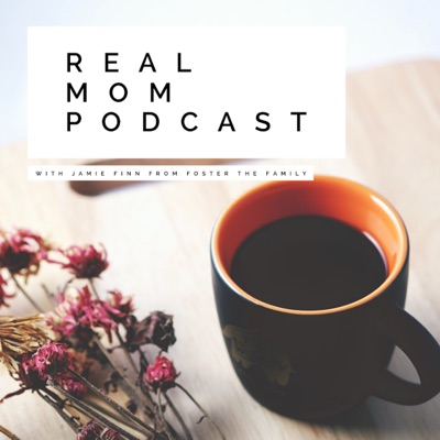 REAL MOM PODCAST:JAMIE FINN • FOSTER THE FAMILY