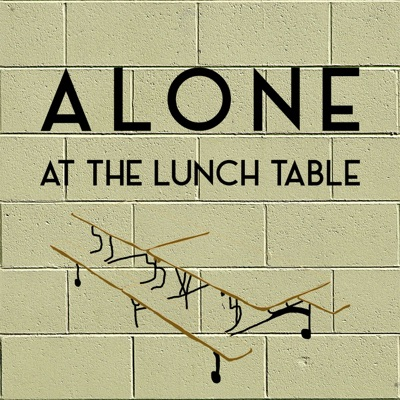 Alone At The Lunch Table Podcast