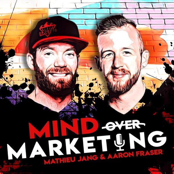 Mind Over Marketing With Aaron Fraser & Mathieu Jang