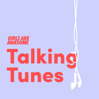 Talking Tunes by Girls Are Awesome podcast
