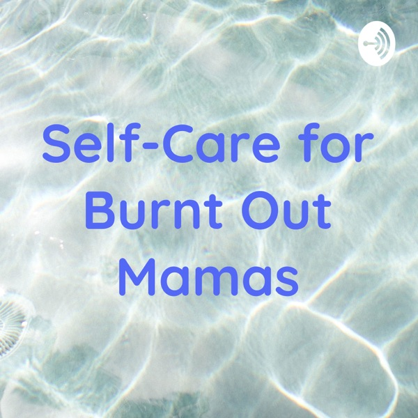 Self-Care for Burnt Out Mamas