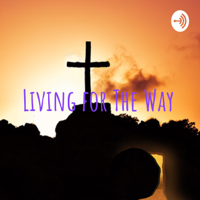 Living for The Way podcast