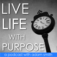Live Life With Purpose with Adam Smith podcast