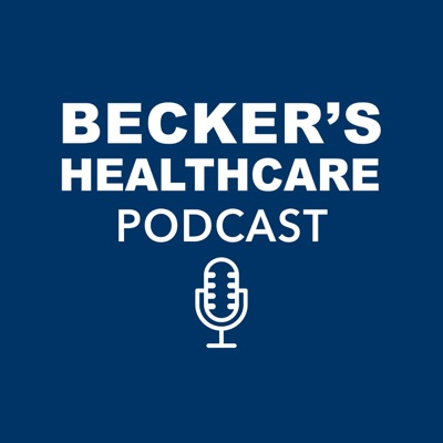 Becker's Healthcare Podcast:Becker's Healthcare