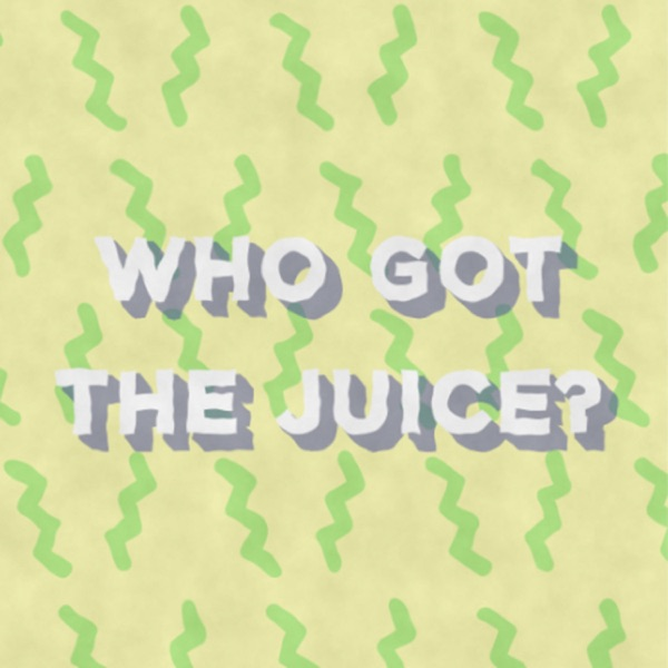 Who Got the Juice? Podcast