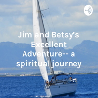 Jim and Betsy's Excellent Adventure-- a spiritual journey podcast
