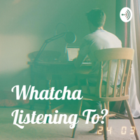 Whatcha Listening To? podcast