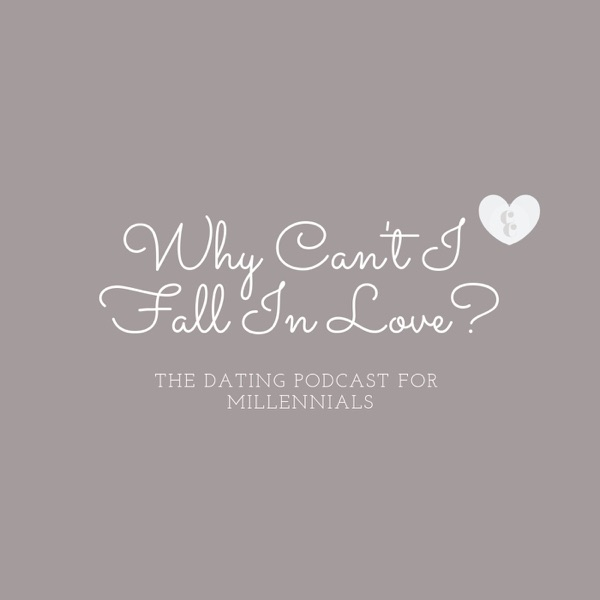 Why Can't I Fall In Love: The Dating Podcast For Millennials