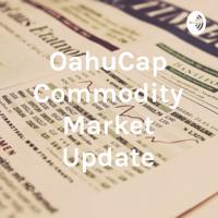 OahuCap Commodity Market Update podcast