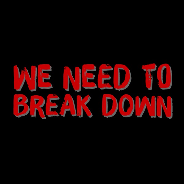 We Need To Break Down Podcast