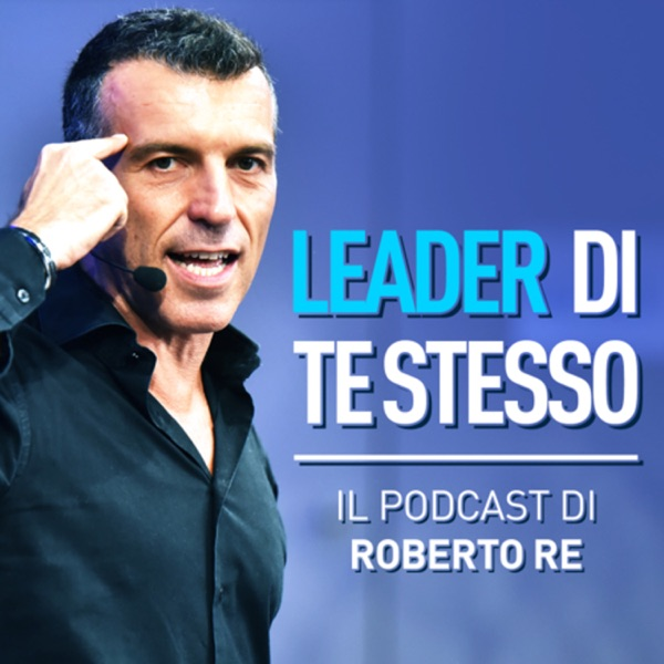 Leader di Te Stesso - Il Podcast di Roberto Re
