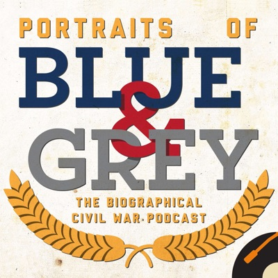 Portraits of Blue & Grey: The Biographical Civil War Podcast