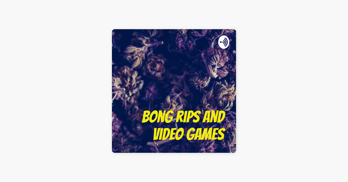 Bong Rips and Video Games on Apple Podcasts
