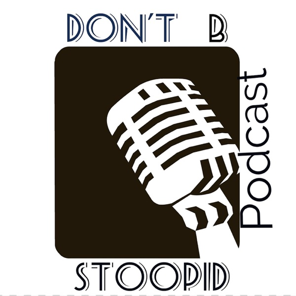Don't B Stoopid! Podcast