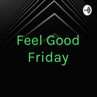 Feel Good Friday podcast
