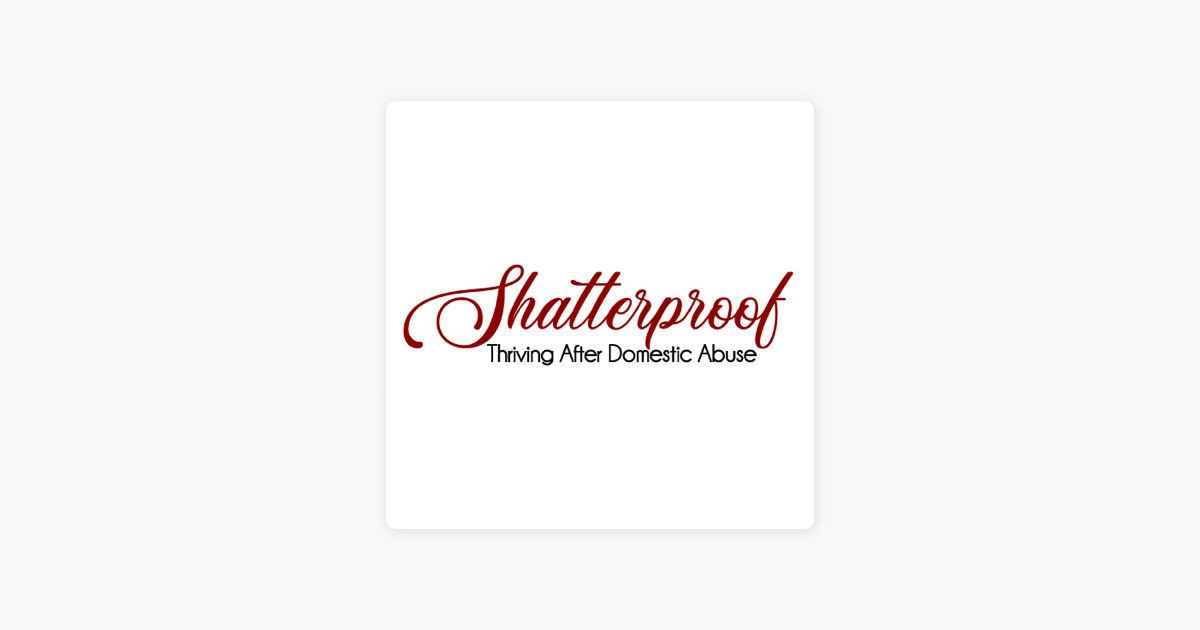 SHATTERPROOF Thriving After Domestic Abuse on Apple Podcasts