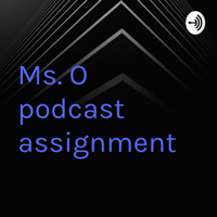 Ms. O podcast assignment podcast