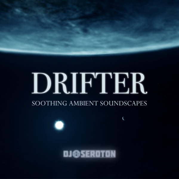 Drifter: Soothing Ambient Soundscapes - Mixed by DJ Seroton