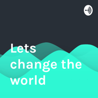Lets change the world podcast