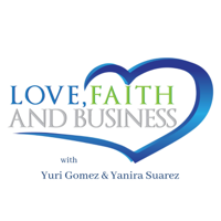 Love Faith & Business with Yuri Gomez & Yanira Suarez podcast