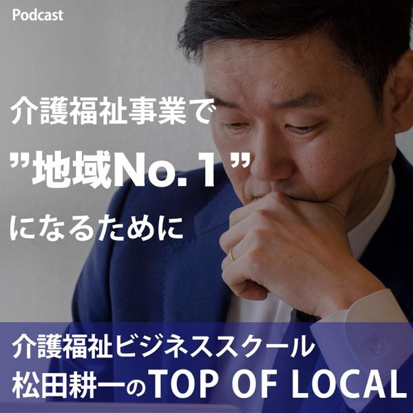 介護福祉ビジネススクール 『松田耕一のTOP OF LOCAL(トップオブローカル)』