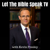 LET THE BIBLE SPEAK TV with Kevin Presley podcast
