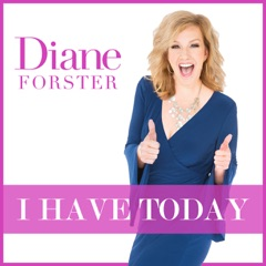 I HAVE TODAY with Diane Forster
