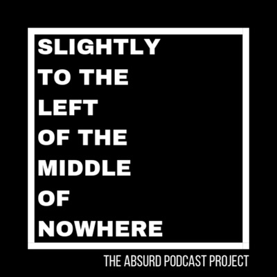 Slightly To The Left Of The Middle Of Nowhere:The Absurd Podcast Project