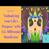 Episode 8: Embodying Your Life's Purpose with Liz, Millennial Manifestor