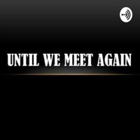 Until We Meet Again podcast