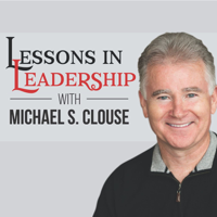 Lessons in Leadership with Michael S. Clouse podcast