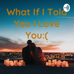 What If I Told You I Love You:(