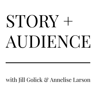 STORY + AUDIENCE with Jill Golick & Annelise Larson
