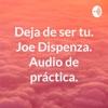 Deja de ser tu. Joe Dispenza. Audio de práctica.