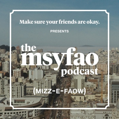 Make sure your friends are okay PRESENTS: The MSYFAO Podcast:Make sure your friends are okay