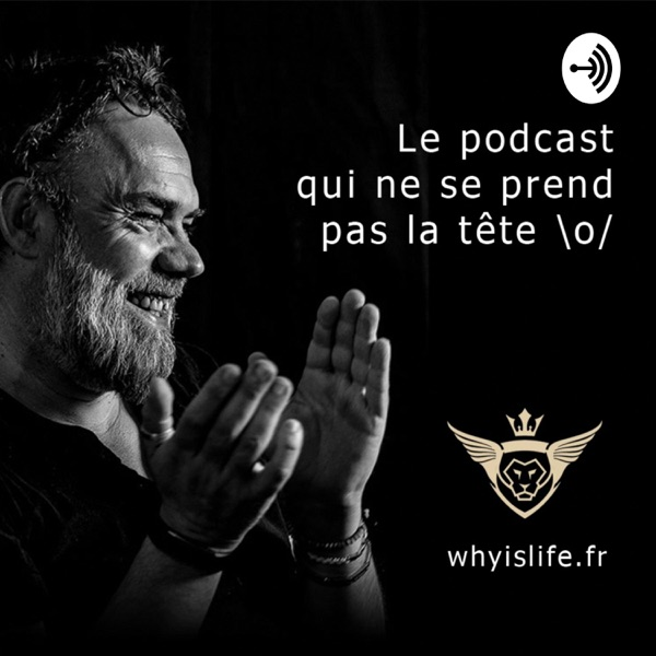 Why is life - Le podcast