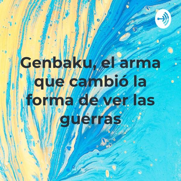 Genbaku, el arma que cambió la forma de ver las guerras