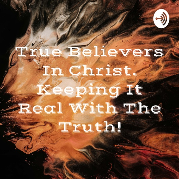 True Believers In Christ. Keeping It Real With The Truth!