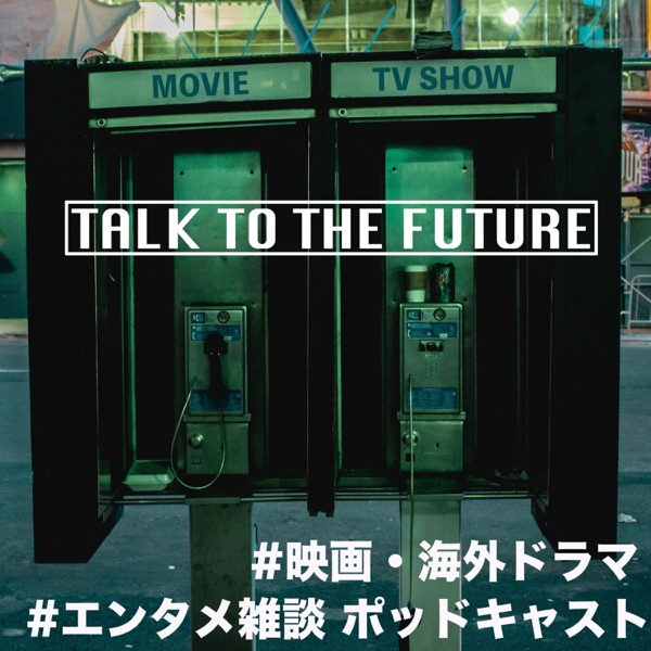 映画・海外ドラマ Podcast:TALK TO THE FUTURE