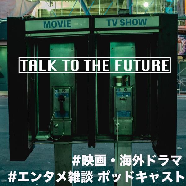 映画・海外ドラマ Podcast:TALK TO THE FUTURE
